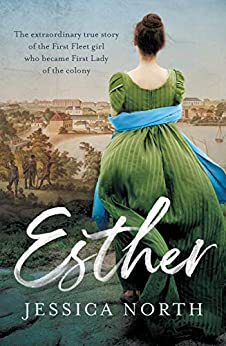 Esther: The extraordinary true story of the First Fleet girl who became First Lady of the colony by [Jessica North]