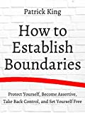 How to Establish Boundaries: Protect Yourself, Become Assertive, Take Back...