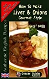 How To Make Gourmet Style Liver & Onions (Authentic English Recipes) (Volume 4)