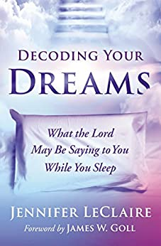 Decoding Your Dreams: What the Lord May Be Saying to You While You Sleep by [Jennifer LeClaire, James W. Goll]