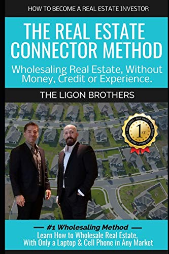 The Real Estate Connector Method: Wholesaling Real Estate, Without Money, Credit or Experience.: Learn How to Wholesale Real Estate, with Only a Laptop and Cell Phone in Any Market