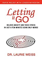Letting It Go: Relieve Anxiety and Toxic Stress in Just a Few Minutes Using Only Words (Rapid Relief With Logosynthesis)