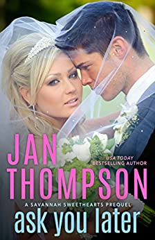 Ask You Later: Prequel to Savannah Sweethearts & Vacation Sweethearts and Prelude to Seaside Chapel by [Jan Thompson]