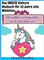 Das GROSSE Einhorn-Malbuch fuer 10 Jahre alte Maedchen: 100 niedliche und lustige Bilder, die Ihr Kind lieben wird