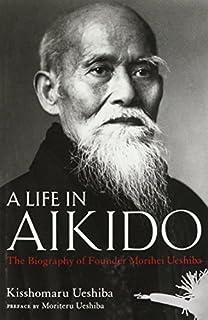 A Life in Aikido: The Biography of Founder Morihei Ueshiba by Kisshomaru Ueshiba(2015-12-04)