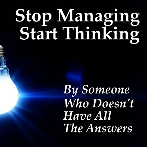 Stop Managing Start Thinking                   By:                                                                                                                                 Someone Who Doesn't Have All The Answers                               Narrated by:                                                                                                                                 Francie Wyck                      Length: 6 hrs and 7 mins     1 rating     Overall 4.0