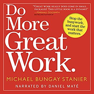 Do More Great Work     Stop the Busywork. Start the Work That Matters.              Written by:                                                                                                                                 Michael Bungay Stanier                               Narrated by:                                                                                                                                 Daniel Maté                      Length: 5 hrs and 3 mins     1 rating     Overall 4.0