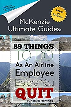 89 Things To Do As An Airline Employee Before You Quit (McKenzie Ultimate Guides) by [Kerwin McKenzie]