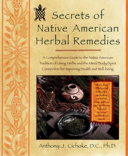 Secrets of Native American Herbal Remedies: A Comprehensive Guide to the Native American Tradition of Using Herbs and the Mind/Body/Spirit Connection for Improving Health and Well-being