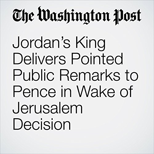 Jordan's King Delivers Pointed Public Remarks to Pence in Wake of Jerusalem Decision copertina