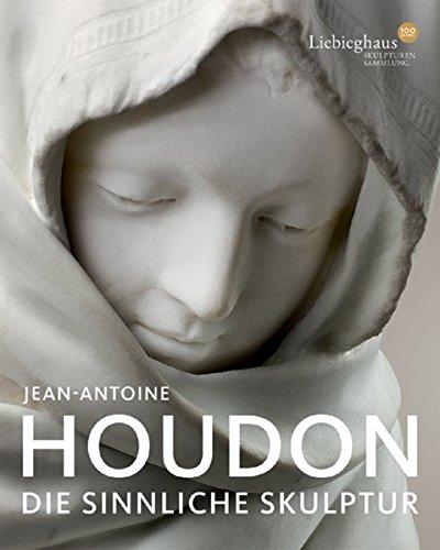 Jean-Antoine Houdon: Die sinnliche Skulptur. Katalogbuch zur Ausstellung Frankfurt 29.10.2009 - 28.02.2010 Liebieghaus Skulpturensammlung