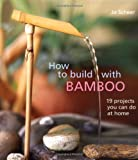 How to Build With Bamboo: 19 Projects You Can Do at Home Book