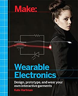 Make: Wearable Electronics: Design, prototype, and wear your own interactive garments (Make: Technology on Your Time) by [Kate Hartman]