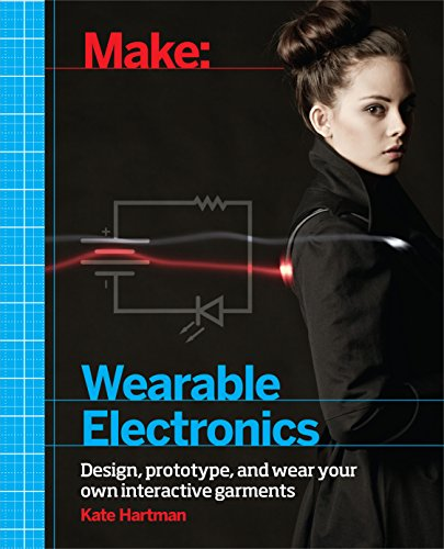 Make: Wearable Electronics: Design, prototype, and wear your own interactive garments (Make: Technology on Your Time) (English Edition)