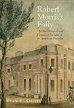 By Prof. Ryan K. Smith Robert Morris's Folly: The Architectural and Financial Failures of an American Founder (The Lewis Wa [Hardcover]