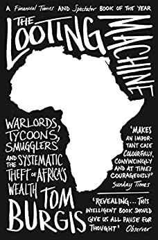 The Looting Machine: Warlords, Tycoons, Smugglers and the Systematic Theft of Africa's Wealth by [Tom Burgis]