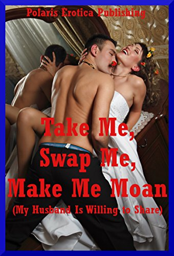 Take Me, Swap Me, Make Me Moan (My Husband Is Willing to Share): Ten Wife Swap Erotica Stories (English Edition)