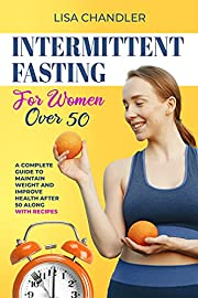 Intermittent Fasting for Women over 50: A Complete Guide to Maintain Weight and Improve Health after 50 Along With Recipes