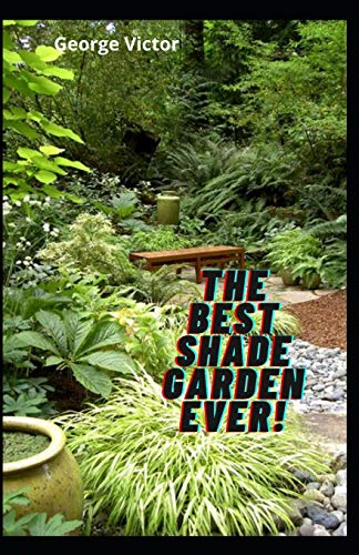 The Best Shade Garden EVER!: Organise Your Garden, Use Upto 85% Less Water In your Shade Garden