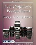 LOS OBJETIVOS FOTOGRÁFICOS: Manejo, Técnica y Control. (Formación Superior en Fotografía nº 8)