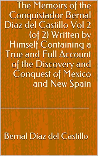 The Memoirs of the Conquistador Bernal Diaz del Castillo Vol 2 (of 2) Written by Himself Containing a True and Full Account of the Discovery and Conquest of Mexico and New Spain (English Edition)