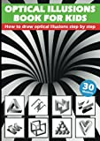 Optical Illusions Book For Kids - How To Draw Optical Illusions Step By Step: 3D Pencil Drawings And 3D Sketches - Creat Your Own Stunning Artworks ... Step   Guide – For Kids, Teens And Students