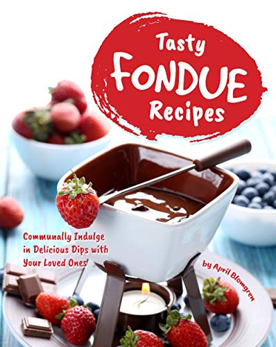 Tasty Fondue Recipes: Communally Indulge in Delicious Dips with Your Loved Ones (English Edition)