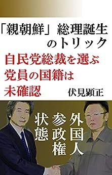 [伏見 顕正]の「親朝鮮」総理誕生のトリック: 自民総裁選の盲点 (伏見文庫)