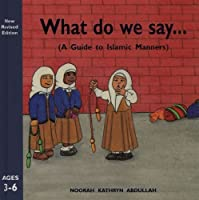 What Do We Say?: A Guide to Islamic Manners by Noorah Kathryn Abdullah(2010-02-01)