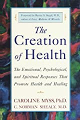 The Creation of Health: The Emotional, Psychological, and Spiritual Responses That Promote Health and Healing Kindle Edition