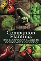 Companion Planting: The Beginner's Guide to Companion Gardening (The Organic Gardening)