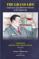 The Grand Life: Confessions of an Old School Hotelier in the Digital Age: A TRILOGY - Part III: The Grand Finale 1988-2011 (: The Grand Life)