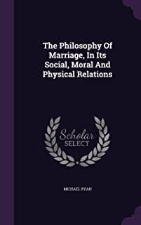 The Philosophy of Marriage, in Its Social, Moral and Physical Relations