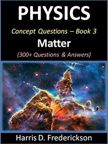 Physics Concept Questions - Book 3 (Matter): 300+ Questions & Answers