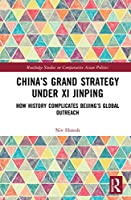 China's Grand Strategy Under Xi Jinping: How History Complicates Beijing's Global Outreach (Routledge Studies on Comparative Asian Politics)