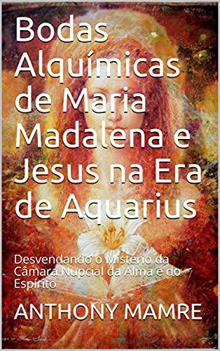 Bodas Alquímicas de Maria Madalena e Jesus na Era de Aquarius: Desvendando o Mistério da Câmara Nupcial da Alma e do Espírito (Portuguese Edition)