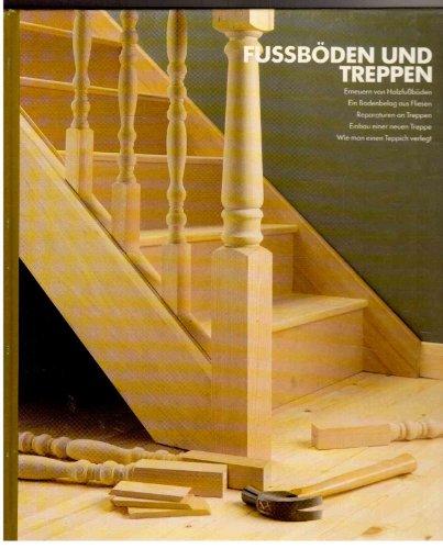 Fussböden und Treppen. Erneuern von Holzfußböden - Ein Bodenbelag aus Fliesen - Reparaturen an Treppen - Einbau einer neuen Treppe - Wie man Teppich verlegt.