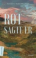 Rot, sagte er: Roman | Ueber das Wahrnehmen, das Verlassen gewohnter Perspektiven und die Einheit allen Seins