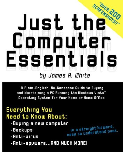 Just the Computer Essentials: A Plain-english, No-nonsense Guide to Buying and Maintaining a PC Running the Windows Vista Operating System for Your Home or Home Office