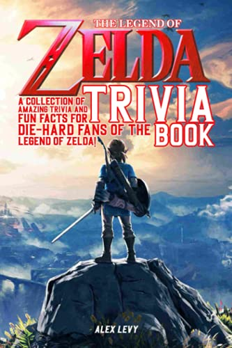 The Legend Of Zelda Trivia Book: A Great Way To Relax, Enjoy Life And Have Fun With Amazing Things About Your Favorite Video Game.