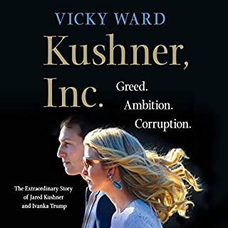 Kushner, Inc.     Greed. Ambition. Corruption. The Extraordinary Story of Jared Kushner and Ivanka Trump              By:                                                                                                                                 Vicky Ward                               Narrated by:                                                                                                                                 Fiona Hardingham,                                                                                        Vicky Ward - introduction                      Length: 9 hrs and 35 mins     300 ratings     Overall 3.9