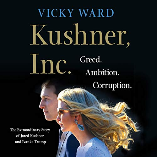 Kushner, Inc.     Greed. Ambition. Corruption. The Extraordinary Story of Jared Kushner and Ivanka Trump              Written by:                                                                                                                                 Vicky Ward                               Narrated by:                                                                                                                                 Fiona Hardingham,                                                                                        Vicky Ward - introduction                      Length: 9 hrs and 35 mins     8 ratings     Overall 3.9