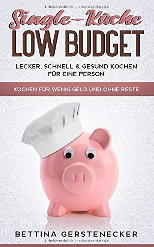 Single-Küche LOW BUDGET: Lecker, schnell & gesund Kochen für eine Person.  Kochen für wenig Geld und ohne Reste.