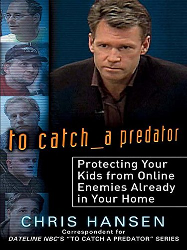 To Catch a Predator: Protecting Your Kids from Online Enemies Already in Your Home (English Edition)