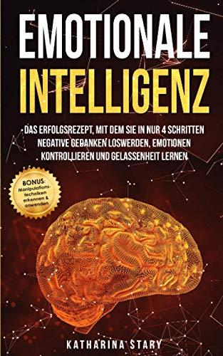 Emotionale Intelligenz: Das Erfolgsrezept, mit dem Sie in nur 4 Schritten negative Gedanken loswerden, Emotionen kontrollieren und Gelassenheit lernen ... Manipulationstechniken erkennen & anwenden