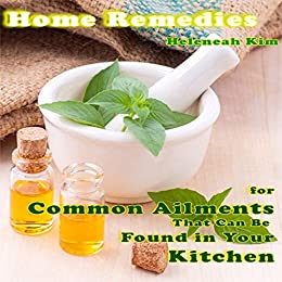 Home Remedies: Home Remedies for Common Ailments That Can Be Found in Your Kitchen by [Heleneah Kim]