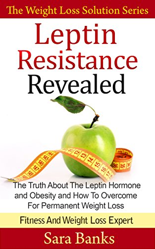 Leptin Resistance Revealed: The Truth About The Leptin Hormone and Obesity and How To Overcome For Permanent Weight Loss (The Weight Loss Solution Series, Leptin Diet Book Book 1) (English Edition)