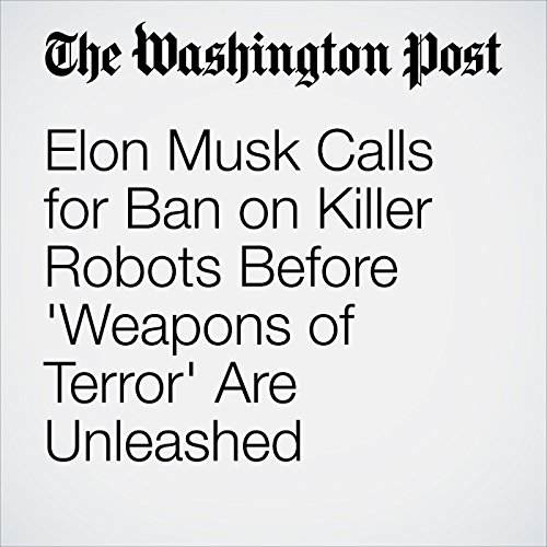 Elon Musk Calls for Ban on Killer Robots Before 'Weapons of Terror' Are Unleashed audiobook cover art