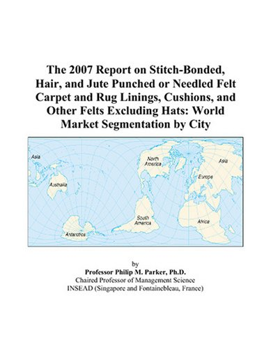 The 2007 Report on Stitch-Bonded, Hair, and Jute Punched or Needled Felt Carpet and Rug Linings, Cushions, and Other Felts Excluding Hats: World Market Segmentation by City