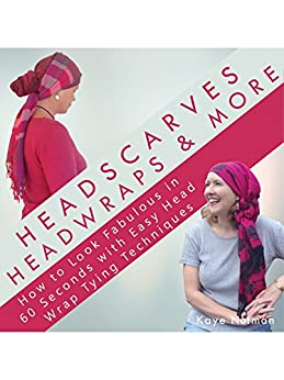 [Kaye Nutman]のHeadscarves, Head Wraps & More: How to Look Fabulous in 60 Seconds with Easy Head Wrap Tying Techniques (English Edition)